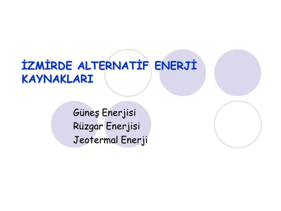 İZMİRDE ALTERNATİF ENERJİ KAYNAKLARI Güneş Enerjisi Rüzgar Enerjisi Jeotermal Enerji