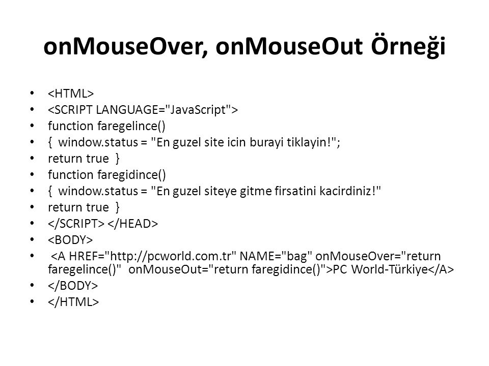 onMouseOver, onMouseOut Örneği function faregelince() { window.status = En guzel site icin burayi tiklayin! ; return true } function faregidince() { window.status = En guzel siteye gitme firsatini kacirdiniz! return true } PC World-Türkiye