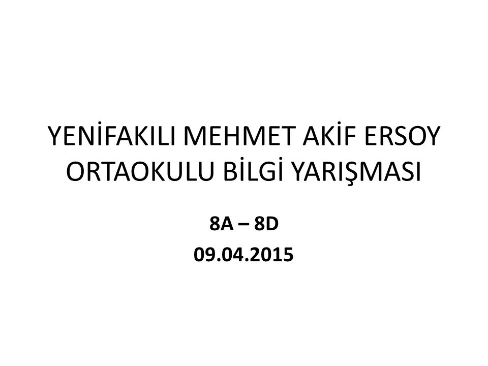 YENİFAKILI MEHMET AKİF ERSOY ORTAOKULU BİLGİ YARIŞMASI 8A – 8D 09.04.2015