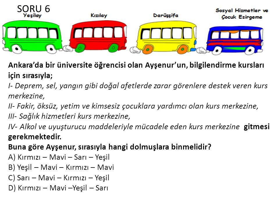 SORU 6 Ankara'da bir üniversite öğrencisi olan Ayşenur'un, bilgilendirme kursları için sırasıyla; I- Deprem, sel, yangın gibi doğal afetlerde zarar görenlere destek veren kurs merkezine, II- Fakir, öksüz, yetim ve kimsesiz çocuklara yardımcı olan kurs merkezine, III- Sağlık hizmetleri kurs merkezine, IV- Alkol ve uyuşturucu maddeleriyle mücadele eden kurs merkezine gitmesi gerekmektedir.