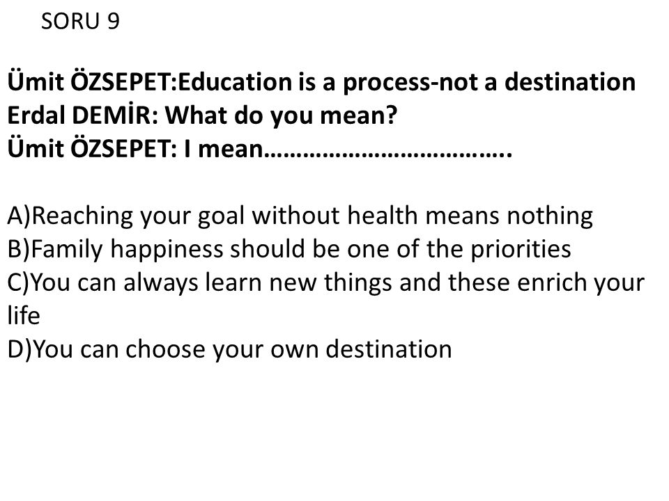 SORU 9 Ümit ÖZSEPET:Education is a process-not a destination Erdal DEMİR: What do you mean.