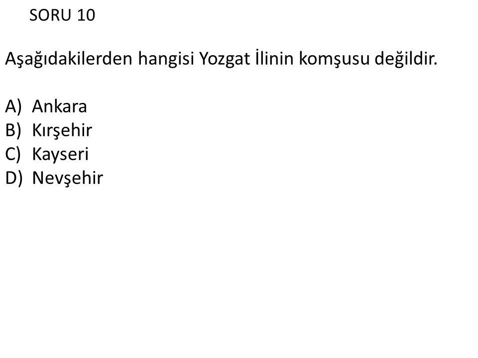 SORU 10 Aşağıdakilerden hangisi Yozgat İlinin komşusu değildir. A)Ankara B)Kırşehir C)Kayseri D)Nevşehir