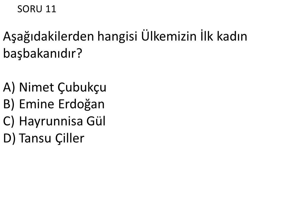 SORU 11 Aşağıdakilerden hangisi Ülkemizin İlk kadın başbakanıdır? A)Nimet Çubukçu B)Emine Erdoğan C)Hayrunnisa Gül D)Tansu Çiller