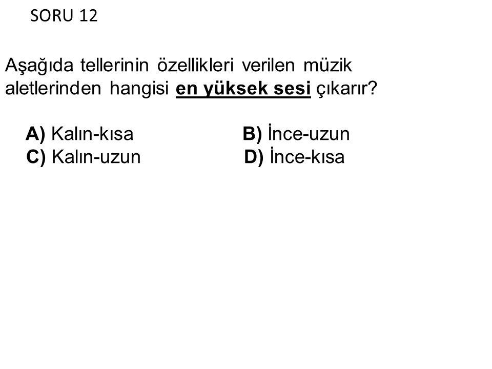 SORU 12 Aşağıda tellerinin özellikleri verilen müzik aletlerinden hangisi en yüksek sesi çıkarır? A) Kalın-kısa B) İnce-uzun C) Kalın-uzun D) İnce-kıs