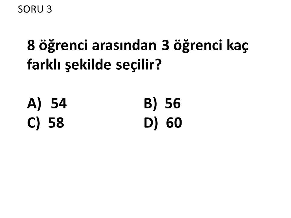 SORU 3 8 öğrenci arasından 3 öğrenci kaç farklı şekilde seçilir? A)54 B) 56 C) 58 D) 60