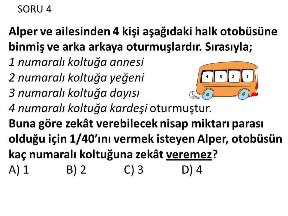 SORU 4 Alper ve ailesinden 4 kişi aşağıdaki halk otobüsüne binmiş ve arka arkaya oturmuşlardır. Sırasıyla; 1 numaralı koltuğa annesi 2 numaralı koltuğ