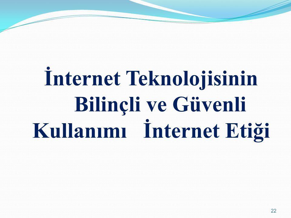 22 İnternet Teknolojisinin Bilinçli ve Güvenli Kullanımı İnternet Etiği