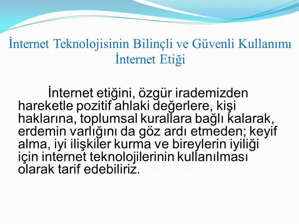 İnternet Teknolojisinin Bilinçli ve Güvenli Kullanımı İnternet Etiği İnternet etiğini, özgür irademizden hareketle pozitif ahlaki değerlere, kişi hakl
