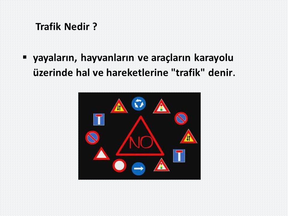 Trafik Nedir ?  yayaların, hayvanların ve araçların karayolu üzerinde hal ve hareketlerine