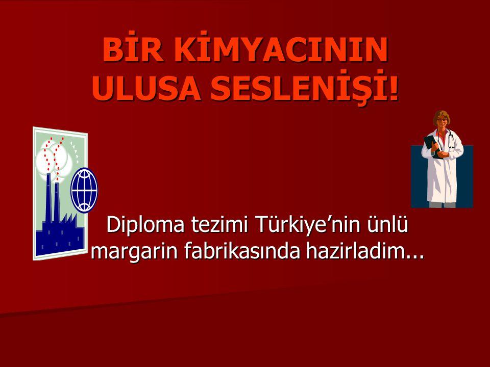 BİR KİMYACININ ULUSA SESLENİŞİ! Diploma tezimi Türkiye'nin ünlü margarin fabrikasında hazirladim...