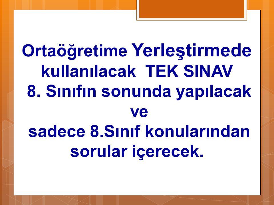 Ortaöğretime Yerleştirmede kullanılacak TEK SINAV 8. Sınıfın sonunda yapılacak ve sadece 8.Sınıf konularından sorular içerecek.