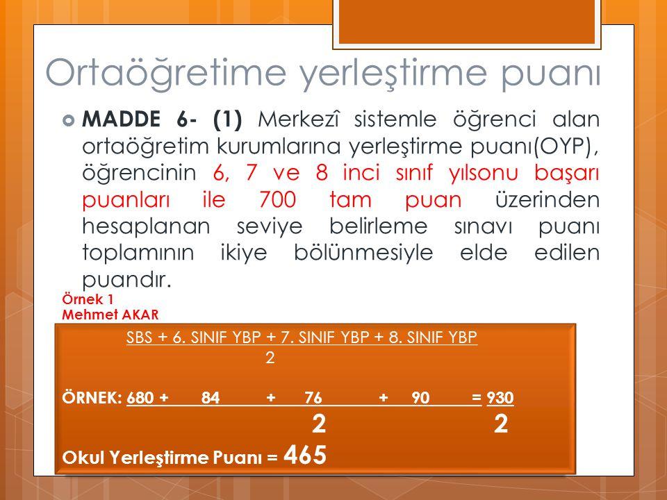 Ortaöğretime yerleştirme puanı  MADDE 6- (1) Merkezî sistemle öğrenci alan ortaöğretim kurumlarına yerleştirme puanı(OYP), öğrencinin 6, 7 ve 8 inci sınıf yılsonu başarı puanları ile 700 tam puan üzerinden hesaplanan seviye belirleme sınavı puanı toplamının ikiye bölünmesiyle elde edilen puandır.