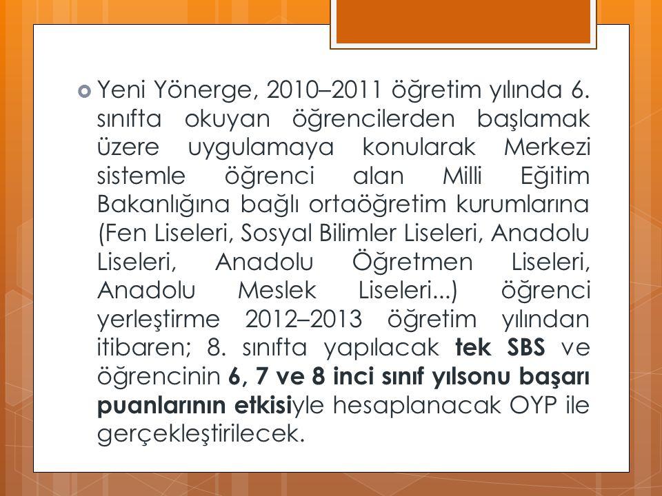 TANIMLAR  Ek puan (EP): Türkiye Bilimsel ve Teknolojik Araştırma Kurumu (TÜBİTAK) tarafından gerçekleştirilen uluslararası bilim olimpiyatları ve matematik olimpiyat sınavları ile proje yarışmalarında, ulusal elemelerden geçtikten sonra ülkemizi temsil etme hakkı kazanan öğrencilerin o yıla ait yılsonu başarı puanlarına belirlenen oranda eklenen puanı,  Genel Müdürlük: Eğitim Teknolojileri Genel Müdürlüğünü,  Kılavuz: Merkezî sistemle öğrenci alan ortaöğretim kurumlarına öğrenci yerleştirilmesiyle ilgili gerekli bilgi ve açıklamaları kapsayan kitapçığı,  Ortaöğretime yerleştirme puanı (OYP): Öğrencilerin ilköğretim kurumlarının 6, 7 ve 8 inci sınırlarındaki yılsonu başarı puanları ile 8 inci sınıf seviye belirleme sınavı puanı esas alınarak hesaplanan puanı,  Öğrenci: İlköğretim kurumlarında öğrenim gören öğrenciyi,  Seviye belirleme sınavı (SBS): ilköğretim kurumlarının 8 inci sınıfında, Görsel Sanatlar, Teknoloji ve Tasarım, Müzik ve Beden Eğitimi dersleri dışındaki zorunlu derslerin öğretim programlarından merkezi olarak yapılan sınavı,  Veli: Öğrencinin anne veya babasını veya yasal olarak sorumluluğunu üstlenen kişiyi,  Yılsonu başarı puanı (YBP): Notla değerlendirilen derslerin ağırlıklı yılsonu puanları toplamının, o derslere ait haftalık ders saati sayısı toplamına bölünmesi ile elde edilen puanı ifade eder.