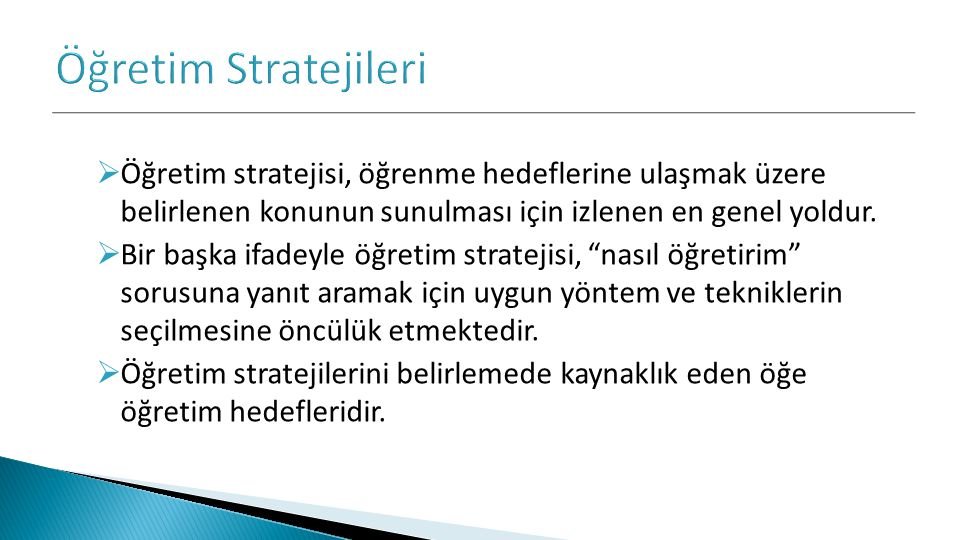  Öğretim stratejisi, öğrenme hedeflerine ulaşmak üzere belirlenen konunun sunulması için izlenen en genel yoldur.  Bir başka ifadeyle öğretim strate