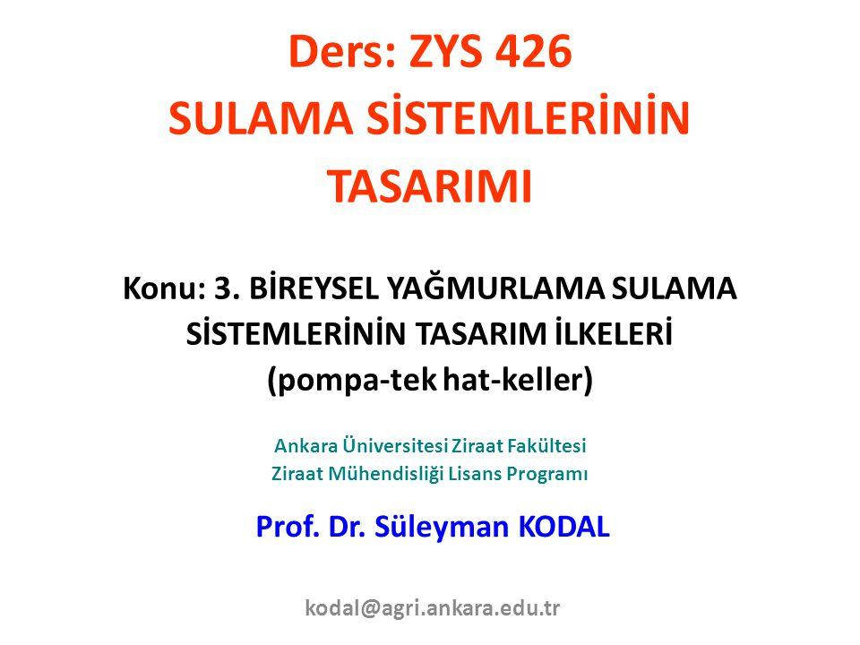 Ders: ZYS 426 SULAMA SİSTEMLERİNİN TASARIMI Konu: 3. BİREYSEL YAĞMURLAMA SULAMA SİSTEMLERİNİN TASARIM İLKELERİ (pompa-tek hat-keller) Ankara Üniversit