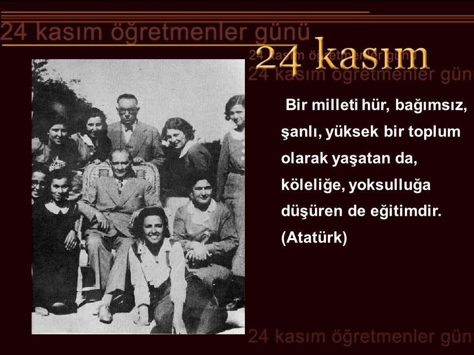 Bir milleti hür, bağımsız, şanlı, yüksek bir toplum olarak yaşatan da, köleliğe, yoksulluğa düşüren de eğitimdir. (Atatürk)