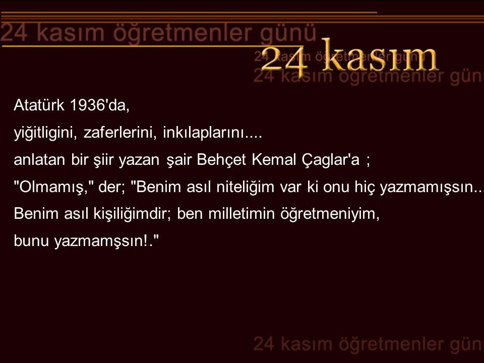 Atatürk 1936'da, yiğitligini, zaferlerini, inkılaplarını.... anlatan bir şiir yazan şair Behçet Kemal Çaglar'a ;