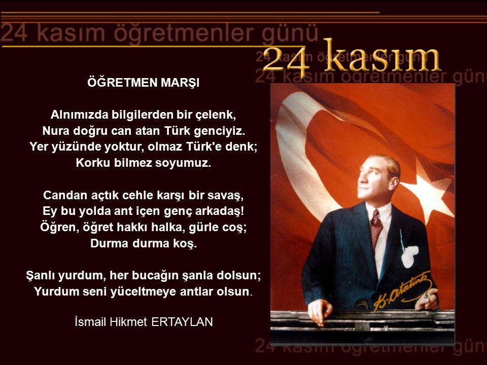 ÖĞRETMEN MARŞI Alnımızda bilgilerden bir çelenk, Nura doğru can atan Türk genciyiz. Yer yüzünde yoktur, olmaz Türk'e denk; Korku bilmez soyumuz. Canda