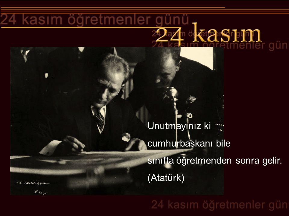 Unutmayınız ki cumhurbaşkanı bile sınıfta öğretmenden sonra gelir. (Atatürk)