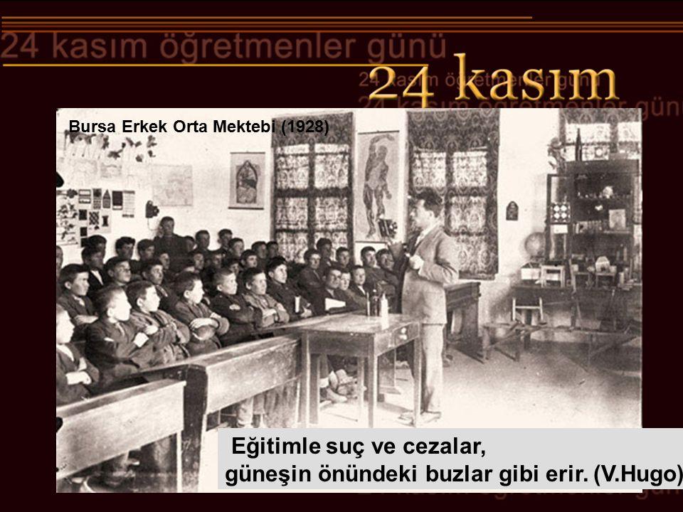 Bursa Erkek Orta Mektebi (1928) Eğitimle suç ve cezalar, güneşin önündeki buzlar gibi erir. (V.Hugo)