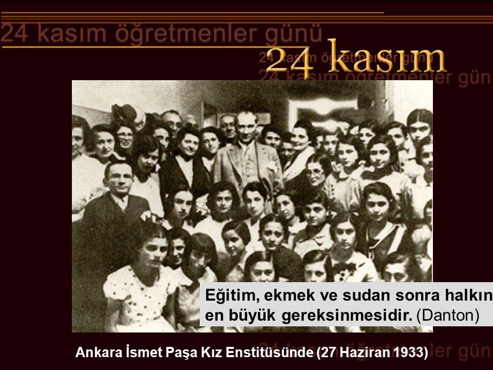Ankara İsmet Paşa Kız Enstitüsünde (27 Haziran 1933) Eğitim, ekmek ve sudan sonra halkın en büyük gereksinmesidir. (Danton)