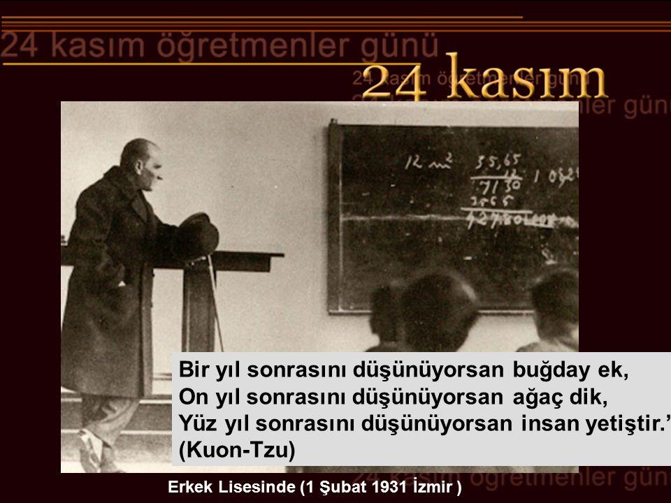 Erkek Lisesinde (1 Şubat 1931 İzmir ) Bir yıl sonrasını düşünüyorsan buğday ek, On yıl sonrasını düşünüyorsan ağaç dik, Yüz yıl sonrasını düşünüyorsan