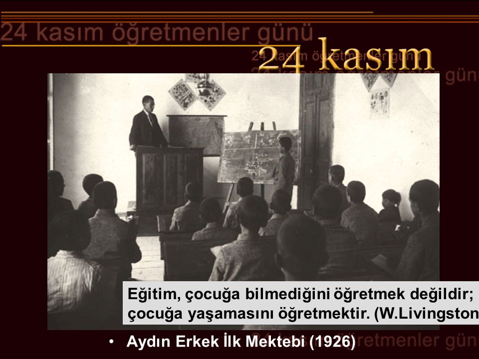 Aydın Erkek İlk Mektebi (1926) Eğitim, çocuğa bilmediğini öğretmek değildir; çocuğa yaşamasını öğretmektir. (W.Livingston)