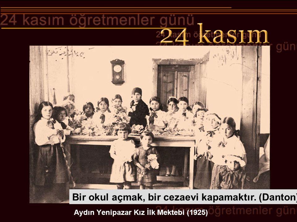 Aydın Yenipazar Kız İlk Mektebi (1925) Bir okul açmak, bir cezaevi kapamaktır. (Danton)