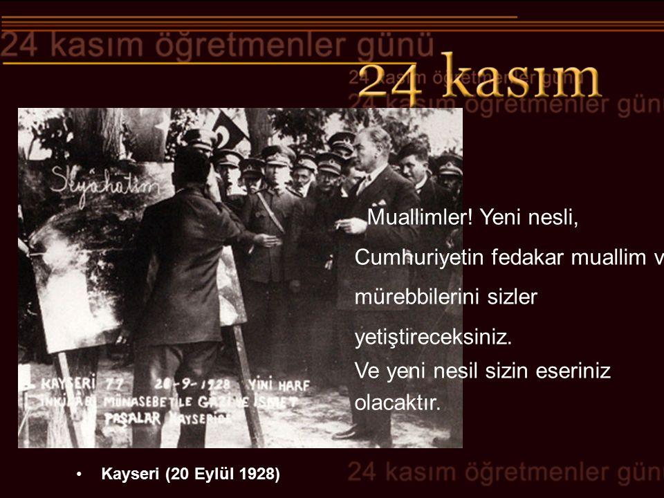 Kayseri (20 Eylül 1928) Muallimler! Yeni nesli, Cumhuriyetin fedakar muallim ve mürebbilerini sizler yetiştireceksiniz. Ve yeni nesil sizin eseriniz o