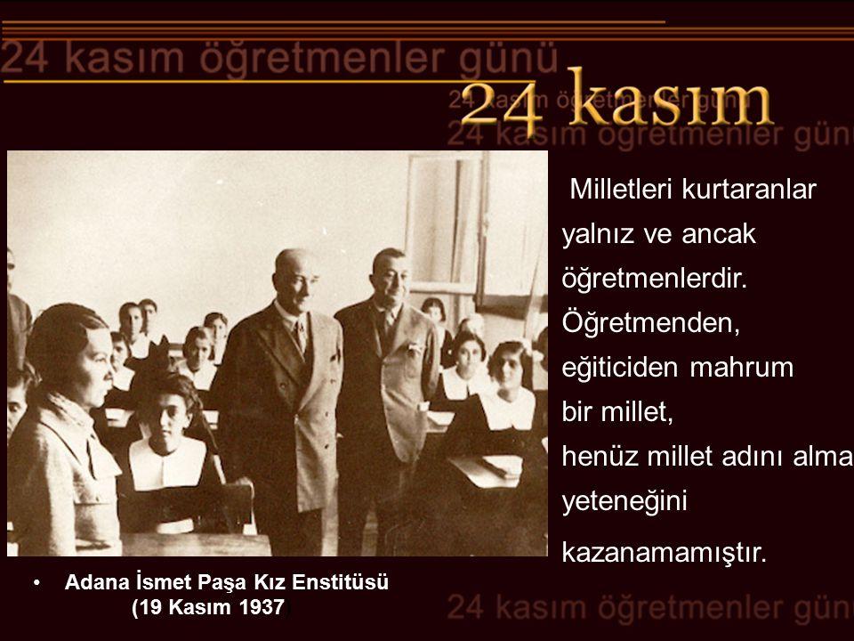 Adana İsmet Paşa Kız Enstitüsü (19 Kasım 1937) Milletleri kurtaranlar yalnız ve ancak öğretmenlerdir. Öğretmenden, eğiticiden mahrum bir millet, henüz