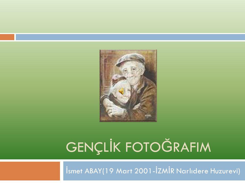 GENÇL İ K FOTO Ğ RAFIM İ smet ABAY(19 Mart 2001- İ ZM İ R Narlıdere Huzurevi)