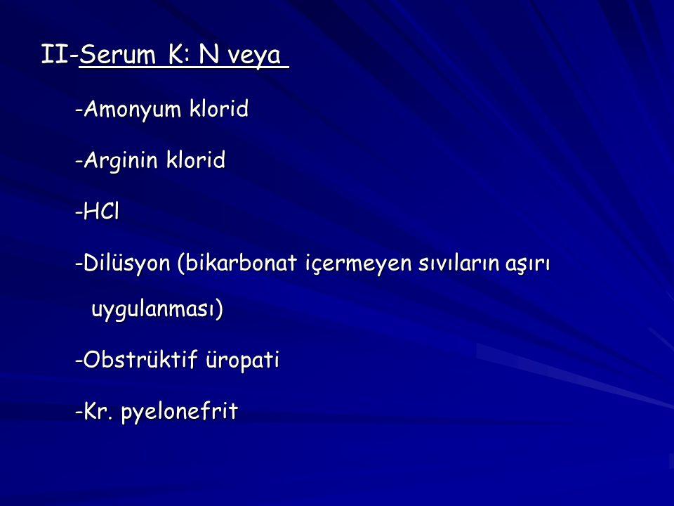 II-Serum K: N veya  -Amonyum klorid -Arginin klorid -HCl -Dilüsyon (bikarbonat içermeyen sıvıların aşırı uygulanması) -Obstrüktif üropati -Kr. pyelon