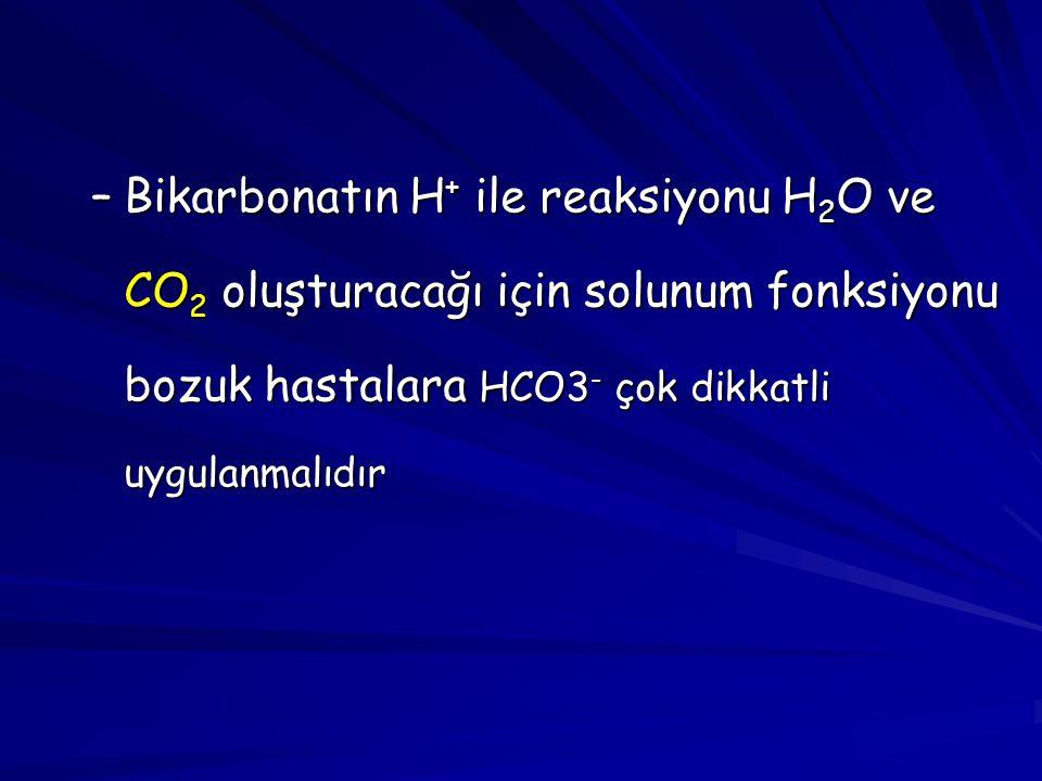 –Bikarbonatın H + ile reaksiyonu H 2 O ve CO 2 oluşturacağı için solunum fonksiyonu bozuk hastalara HCO3 - çok dikkatli uygulanmalıdır