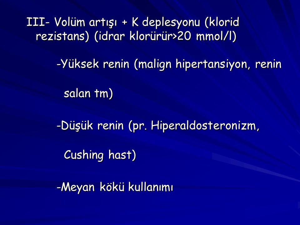 III- Volüm artışı + K deplesyonu (klorid rezistans) (idrar klorürür>20 mmol/l) -Yüksek renin (malign hipertansiyon, renin salan tm) -Düşük renin (pr.