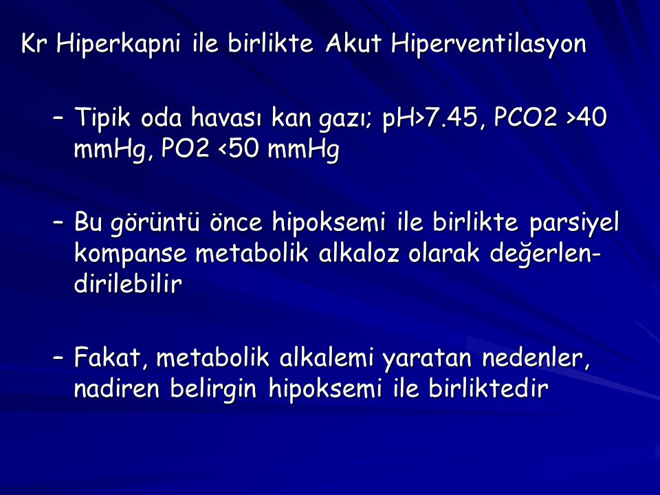 Kr Hiperkapni ile birlikte Akut Hiperventilasyon –Tipik oda havası kan gazı; pH>7.45, PCO2 >40 mmHg, PO2 7.45, PCO2 >40 mmHg, PO2 <50 mmHg –Bu görüntü