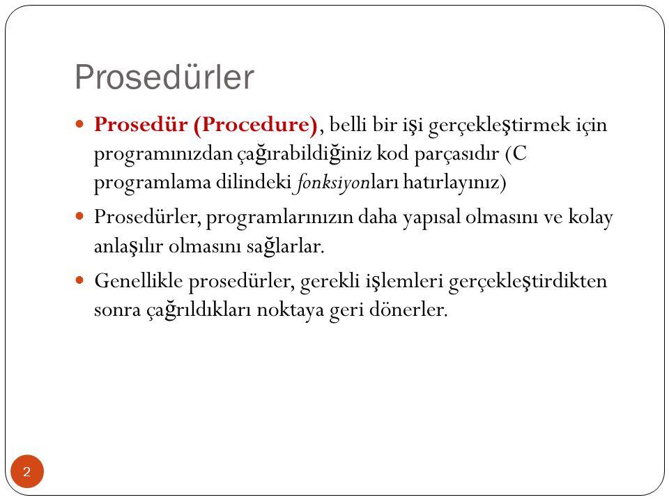 Prosedürler 2 Prosedür (Procedure), belli bir i ş i gerçekle ş tirmek için programınızdan ça ğ ırabildi ğ iniz kod parçasıdır (C programlama dilindeki fonksiyonları hatırlayınız) Prosedürler, programlarınızın daha yapısal olmasını ve kolay anla ş ılır olmasını sa ğ larlar.