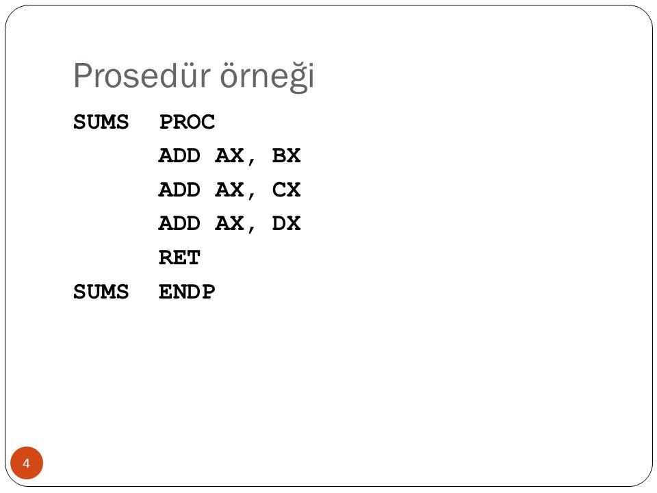 Prosedür örneği 4 SUMS PROC ADD AX, BX ADD AX, CX ADD AX, DX RET SUMS ENDP