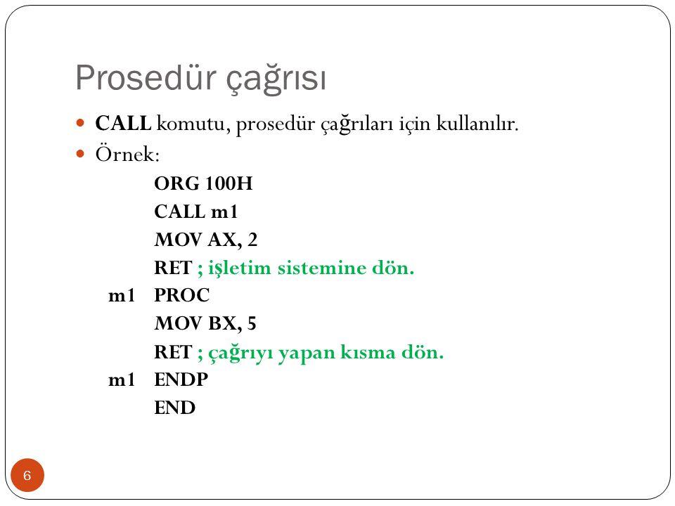 Prosedür çağrısı 6 CALL komutu, prosedür ça ğ rıları için kullanılır. Örnek: ORG 100H CALL m1 MOV AX, 2 RET ; i ş letim sistemine dön. m1PROC MOV BX,