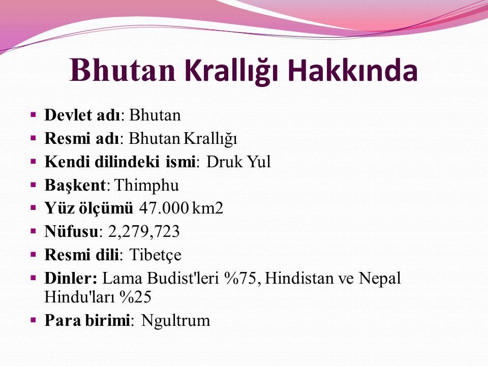 Bhutan Krallığı Hakkında  Devlet adı: Bhutan  Resmi adı: Bhutan Krallığı  Kendi dilindeki ismi: Druk Yul  Başkent: Thimphu  Yüz ölçümü 47.000 km2