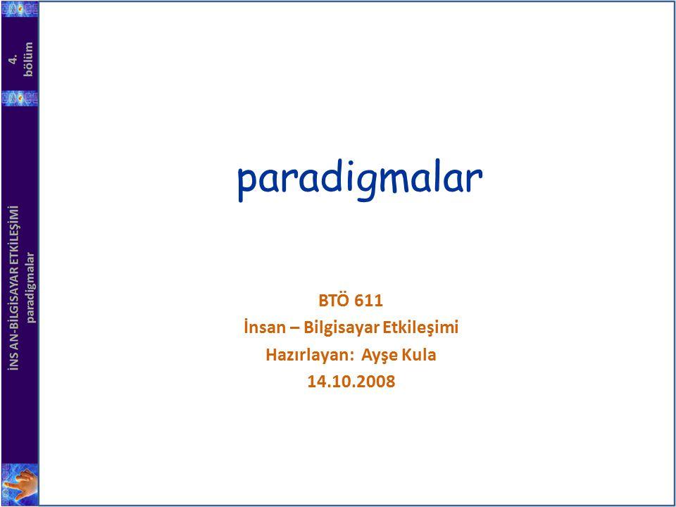 paradigmalar BTÖ 611 İnsan – Bilgisayar Etkileşimi Hazırlayan: Ayşe Kula 14.10.2008