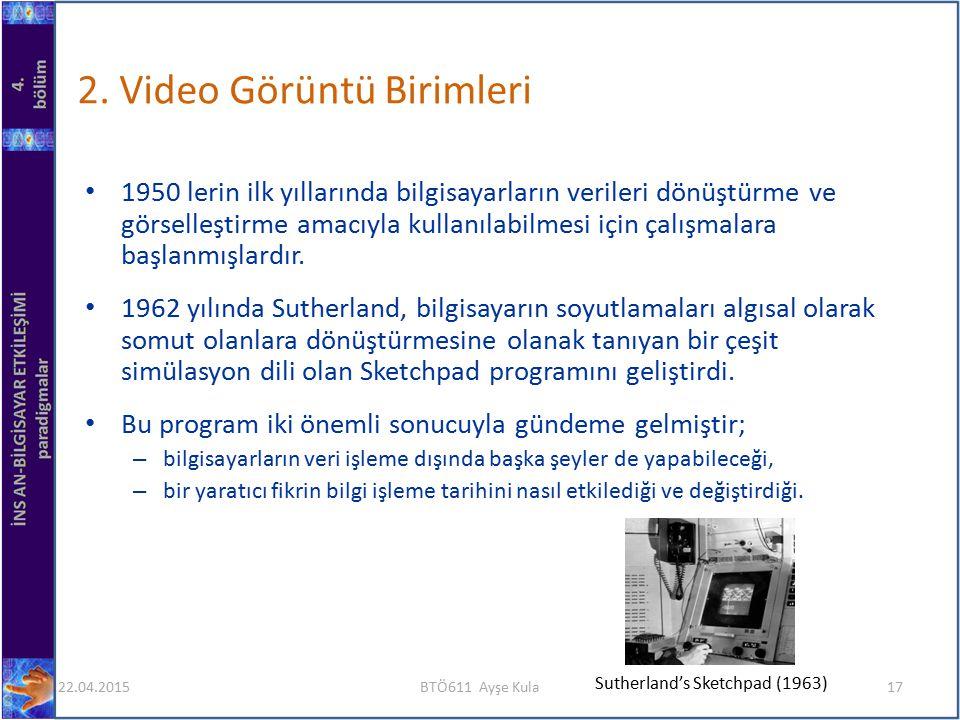 2. Video Görüntü Birimleri 1950 lerin ilk yıllarında bilgisayarların verileri dönüştürme ve görselleştirme amacıyla kullanılabilmesi için çalışmalara
