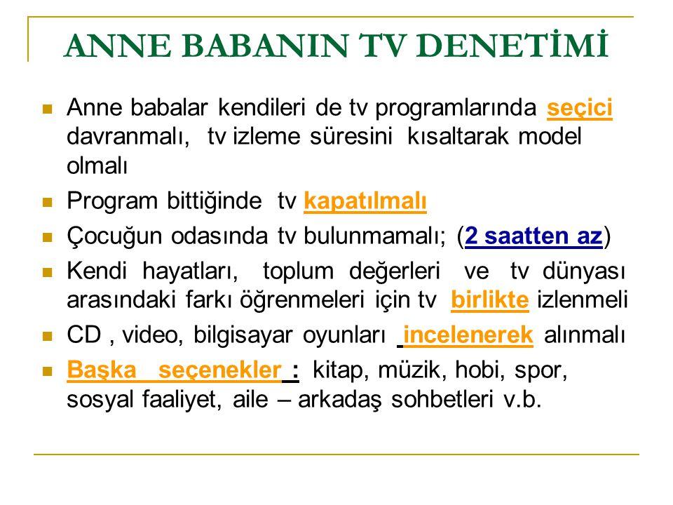 ANNE BABANIN TV DENETİMİ Anne babalar kendileri de tv programlarında seçici davranmalı, tv izleme süresini kısaltarak model olmalı Program bittiğinde