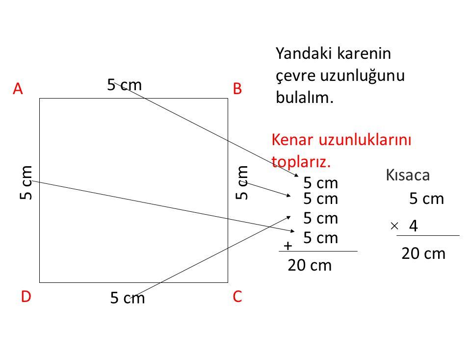 Karenin Çevresini Hesaplama Karenin çevre uzunluğunu bulmak için kenar uzunluklarını toplarız. Ya da 4 kenarının uzunluğu da eşit olduğundan toplama i