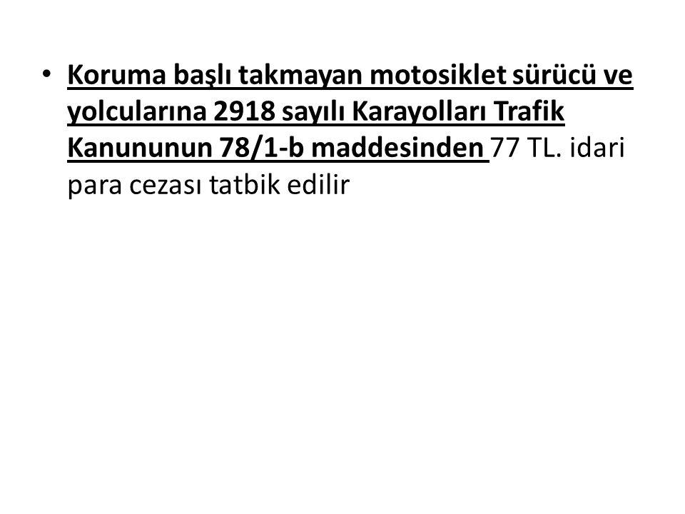 Koruma başlı takmayan motosiklet sürücü ve yolcularına 2918 sayılı Karayolları Trafik Kanununun 78/1-b maddesinden 77 TL. idari para cezası tatbik edi