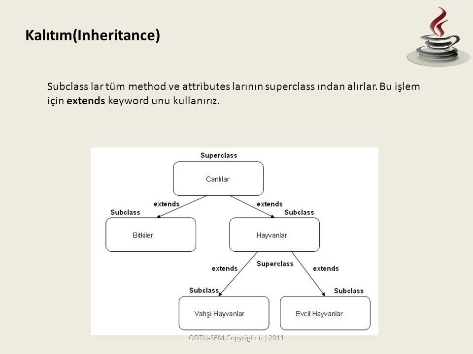 ODTU-SEM Copyright (c) 2011 Kalıtım(Inheritance) Subclass lar tüm method ve attributes larının superclass ından alırlar. Bu işlem için extends keyword