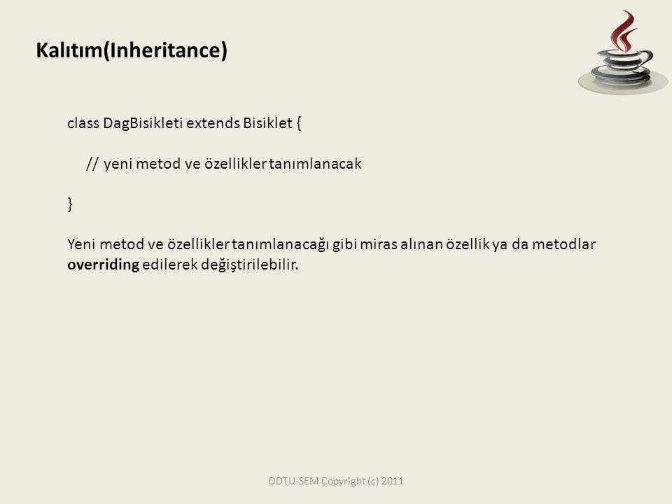 ODTU-SEM Copyright (c) 2011 Kalıtım(Inheritance) class DagBisikleti extends Bisiklet { // yeni metod ve özellikler tanımlanacak } Yeni metod ve özelli