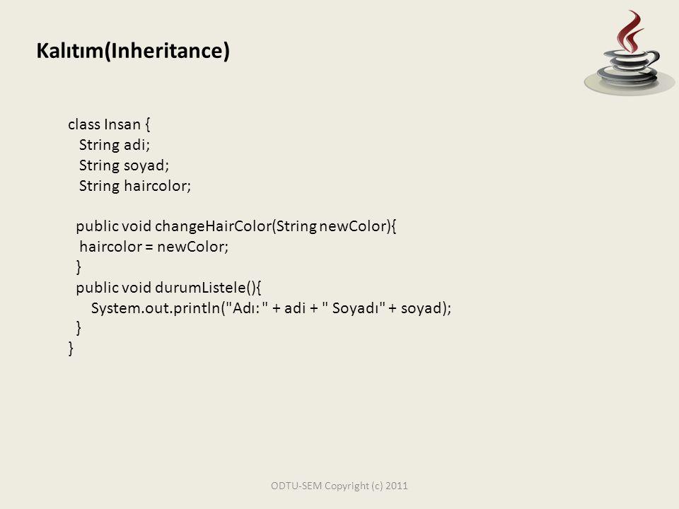 ODTU-SEM Copyright (c) 2011 Kalıtım(Inheritance) public class InsanOrnek { public static void main(String[] args) { Insan i1 = new Insan(); i1.adi = Hasan ; i1.durumListele(); } Constructor: Bir sınıf yaratıldığı zaman yani Instance oluşturulduğu zaman çalışan metoddur.