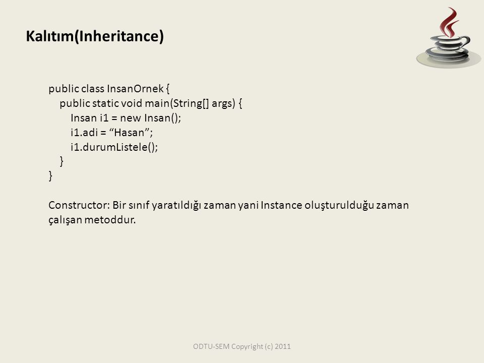 ODTU-SEM Copyright (c) 2011 Kalıtım(Inheritance) public class Ogrenci extends Insan{ String ogrenciNo; String[] alinanDersler = new String[10]; int aldigiDersSayisi = 0; public void dersEkle(String dersAdi){ alinanDersler[aldigiDersSayisi] = dersAdi; aldigiDersSayisi++; } public void dersListele(){ for (int i = 0; i < aldigiDersSayisi; i++) { System.out.println(alinanDersler[i]); }