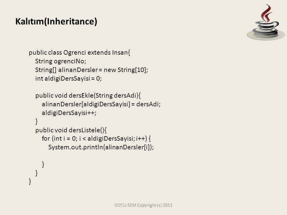ODTU-SEM Copyright (c) 2011 Kalıtım(Inheritance) public class Ogretmen extends Insan{ String calisanNo; String[] verilenDersler = new String[10]; int verdigiDersSayisi = 0; public void verdigiDersleriEkle(String dersAdi){ verilenDersler[verdigiDersSayisi] = dersAdi; verdigiDersSayisi ++; } public void verdigiDerskeriListele(){ for (int i = 0; i < verdigiDersSayisi; i++) { System.out.println(verilenDersler[i]); }