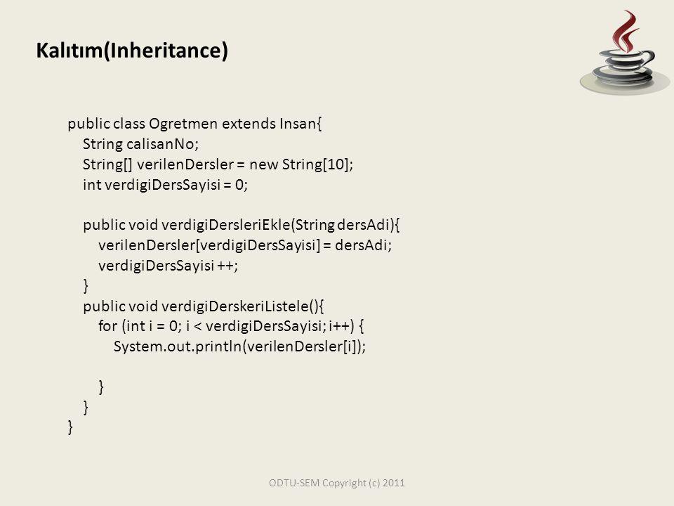 ODTU-SEM Copyright (c) 2011 Kalıtım(Inheritance) public class Ogretmen extends Insan{ String calisanNo; String[] verilenDersler = new String[10]; int